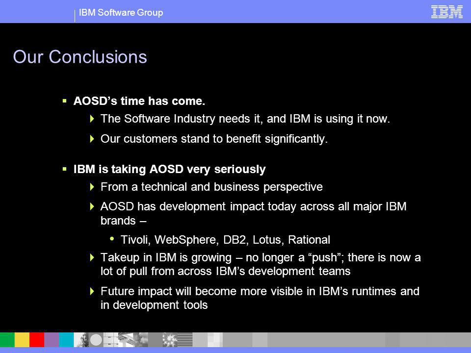 IBM Software Group Our Conclusions AOSDs time has come. The Software Industry needs it, and IBM is using it now. Our customers stand to benefit signif