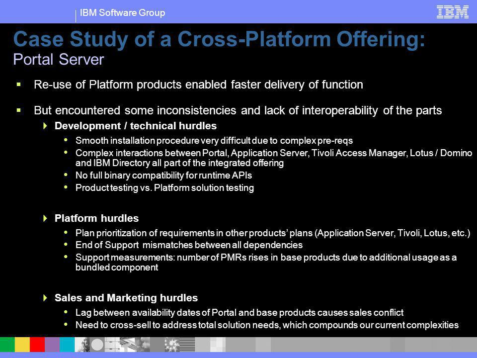IBM Software Group Case Study of a Cross-Platform Offering: Portal Server Re-use of Platform products enabled faster delivery of function But encounte