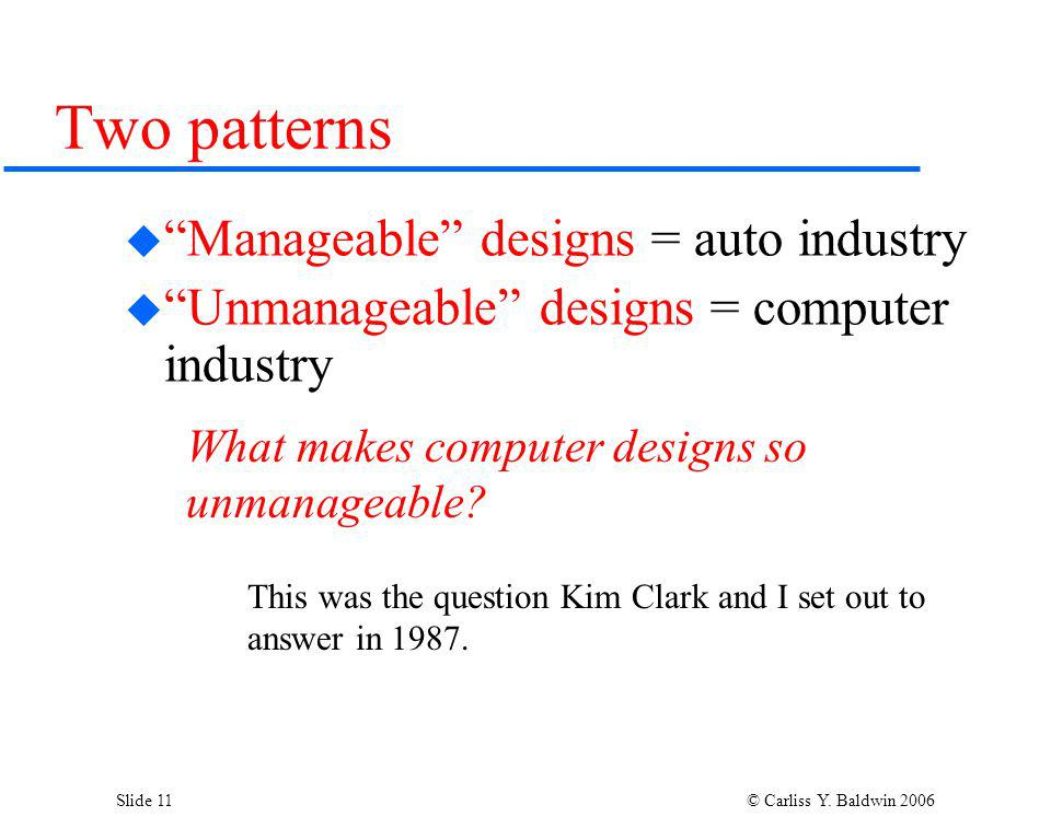 Slide 11 © Carliss Y. Baldwin 2006 Two patterns Manageable designs = auto industry Unmanageable designs = computer industry What makes computer design