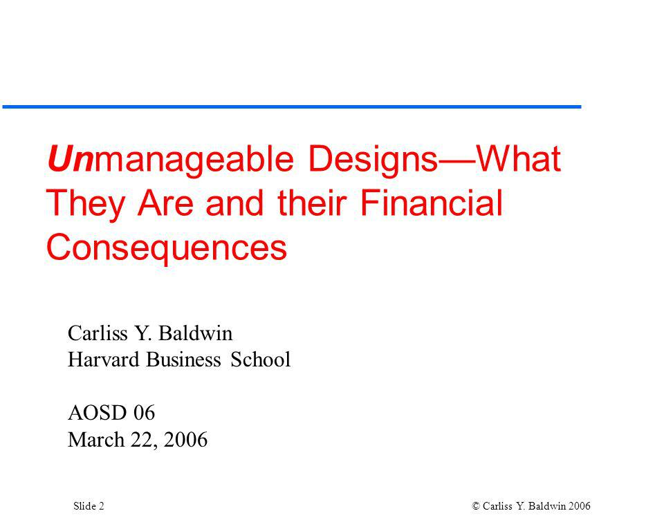 Slide 2 © Carliss Y. Baldwin 2006 Unmanageable DesignsWhat They Are and their Financial Consequences Carliss Y. Baldwin Harvard Business School AOSD 0