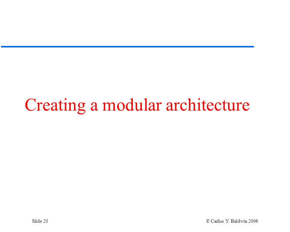 Slide 20 © Carliss Y. Baldwin 2006 Creating a modular architecture