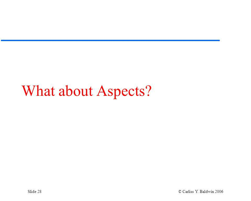 Slide 28 © Carliss Y. Baldwin 2006 What about Aspects?