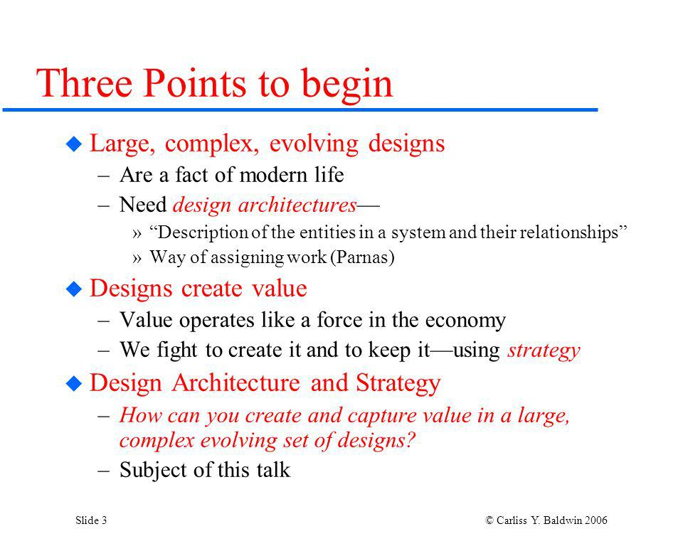 Slide 3 © Carliss Y. Baldwin 2006 Three Points to begin Large, complex, evolving designs –Are a fact of modern life –Need design architectures »Descri