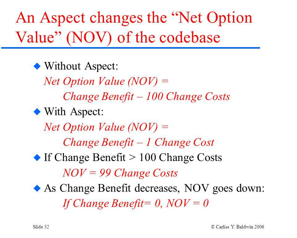 Slide 32 © Carliss Y. Baldwin 2006 An Aspect changes the Net Option Value (NOV) of the codebase Without Aspect: Net Option Value (NOV) = Change Benefi