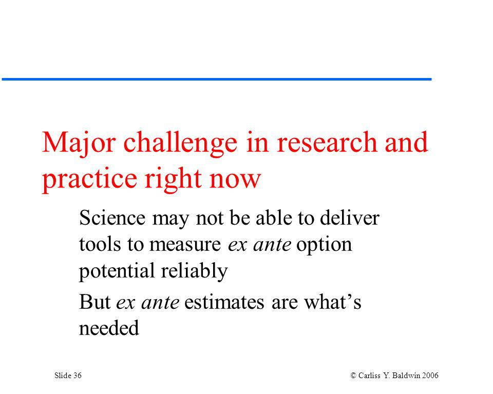 Slide 36 © Carliss Y. Baldwin 2006 Major challenge in research and practice right now Science may not be able to deliver tools to measure ex ante opti