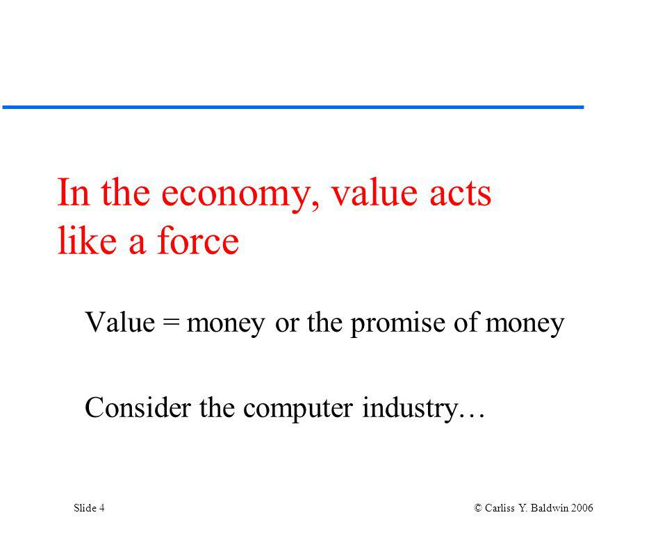 Slide 4 © Carliss Y. Baldwin 2006 In the economy, value acts like a force Value = money or the promise of money Consider the computer industry…