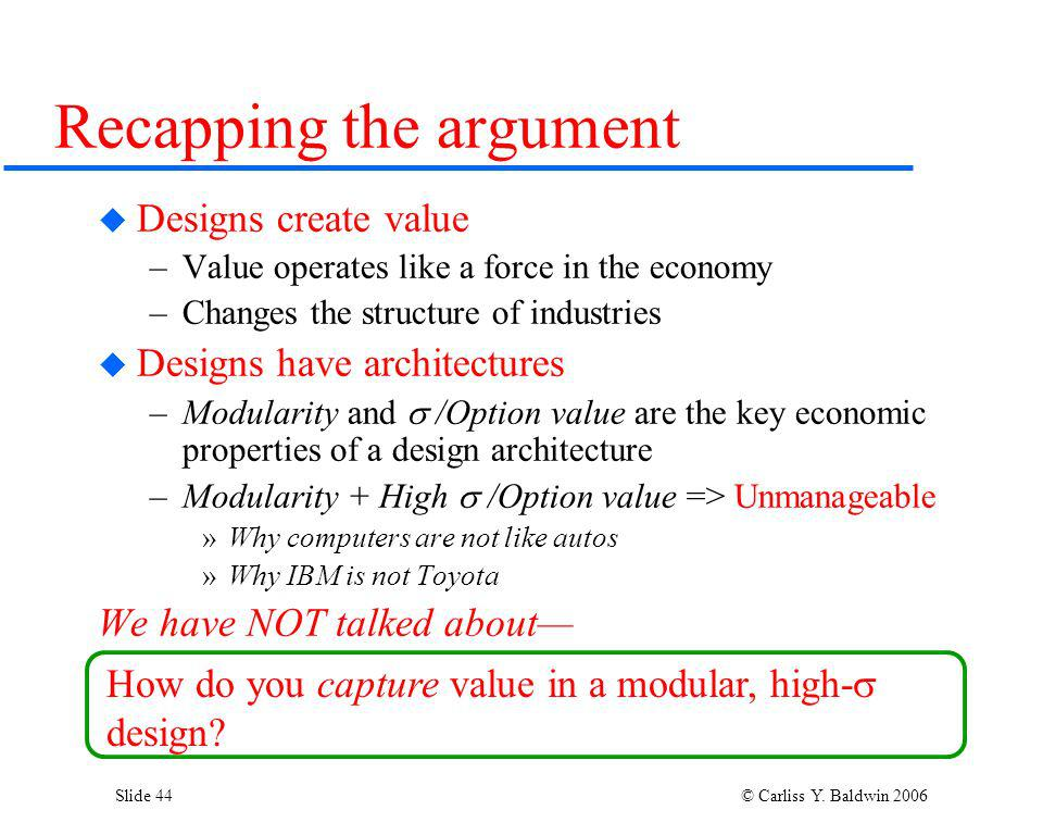 Slide 44 © Carliss Y. Baldwin 2006 Recapping the argument Designs create value –Value operates like a force in the economy –Changes the structure of i