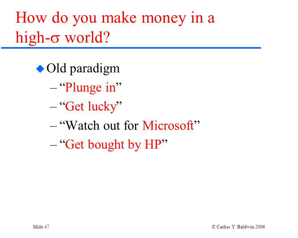 Slide 47 © Carliss Y. Baldwin 2006 How do you make money in a high- world? Old paradigm –Plunge in –Get lucky –Watch out for Microsoft –Get bought by