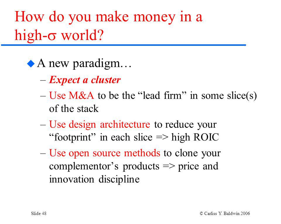 Slide 48 © Carliss Y. Baldwin 2006 A new paradigm… –Expect a cluster –Use M&A to be the lead firm in some slice(s) of the stack –Use design architectu