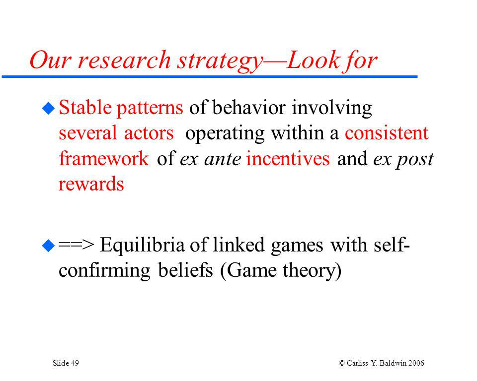 Slide 49 © Carliss Y. Baldwin 2006 Our research strategyLook for Stable patterns of behavior involving several actors operating within a consistent fr
