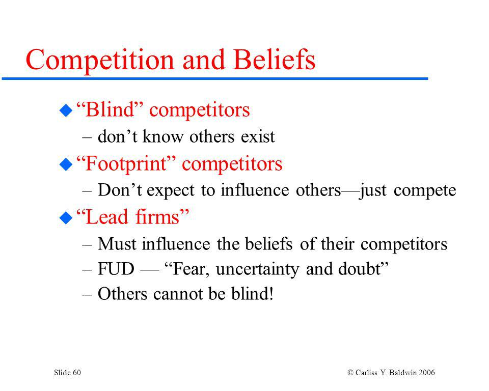 Slide 60 © Carliss Y. Baldwin 2006 Competition and Beliefs Blind competitors –dont know others exist Footprint competitors –Dont expect to influence o