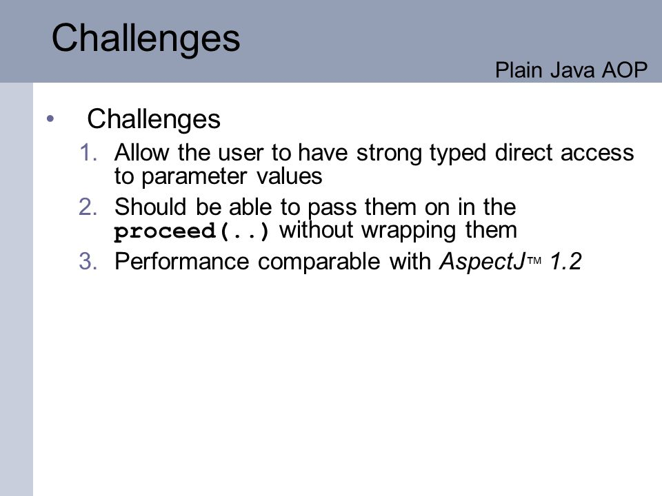 Challenges 1.Allow the user to have strong typed direct access to parameter values 2.Should be able to pass them on in the proceed(..) without wrapping them 3.Performance comparable with AspectJ 1.2 Challenges Plain Java AOP