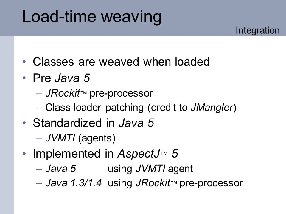 Load-time weaving Classes are weaved when loaded Pre Java 5 –JRockit pre-processor –Class loader patching (credit to JMangler) Standardized in Java 5 –JVMTI (agents) Implemented in AspectJ 5 –Java 5 using JVMTI agent –Java 1.3/1.4 using JRockit pre-processor Integration