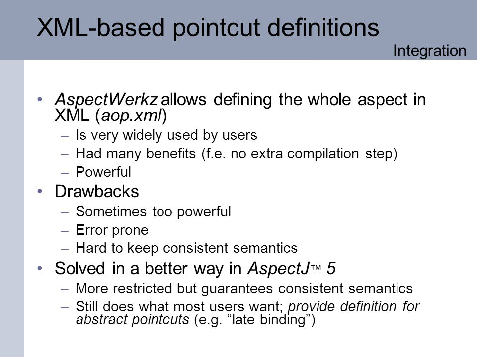 XML-based pointcut definitions AspectWerkz allows defining the whole aspect in XML (aop.xml) –Is very widely used by users –Had many benefits (f.e.