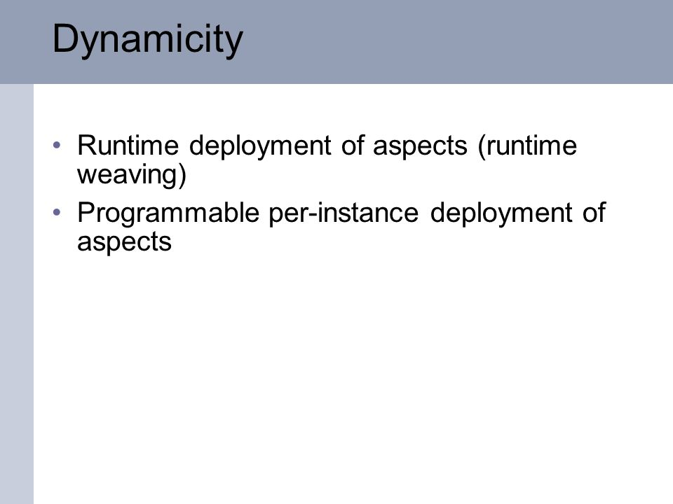Dynamicity Runtime deployment of aspects (runtime weaving) Programmable per-instance deployment of aspects
