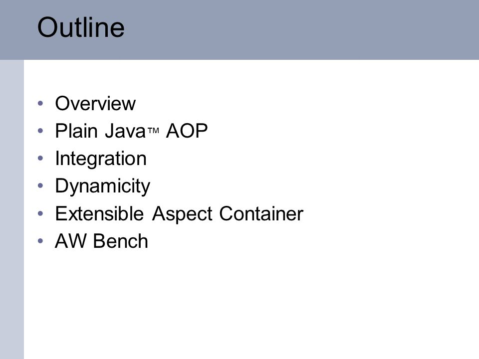 Overview Plain Java AOP Integration Dynamicity Extensible Aspect Container AW Bench Outline