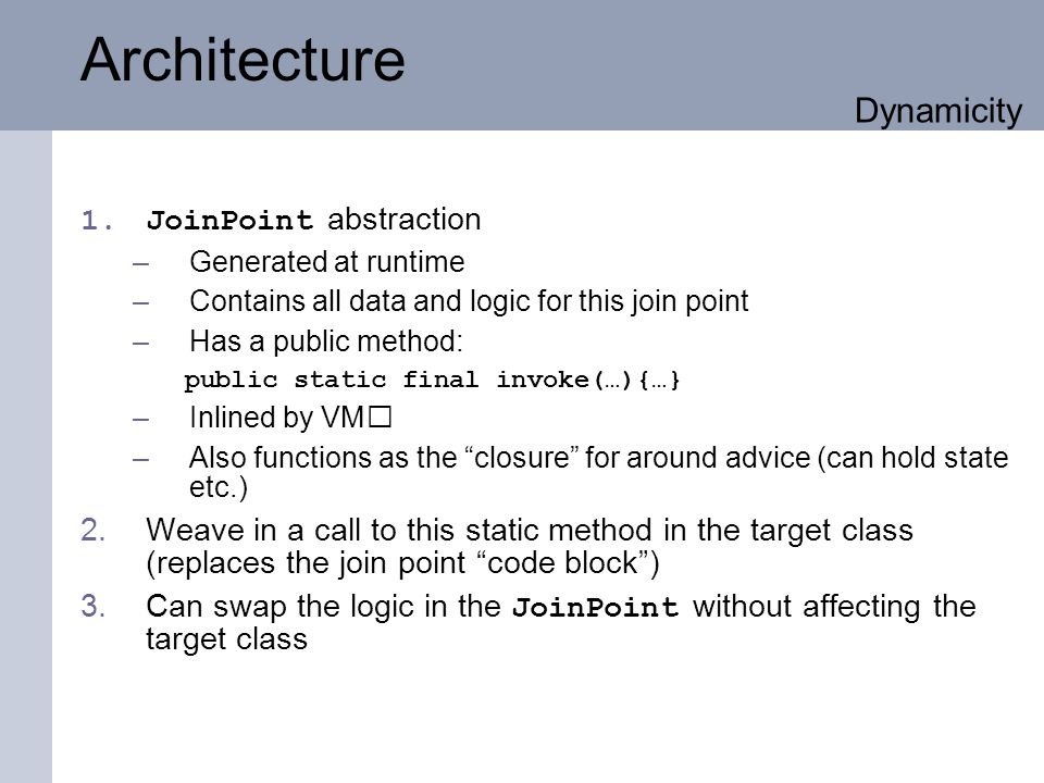 Architecture 1.JoinPoint abstraction –Generated at runtime –Contains all data and logic for this join point –Has a public method: public static final invoke(…){…} –Inlined by VM –Also functions as the closure for around advice (can hold state etc.) 2.Weave in a call to this static method in the target class (replaces the join point code block) 3.Can swap the logic in the JoinPoint without affecting the target class Dynamicity