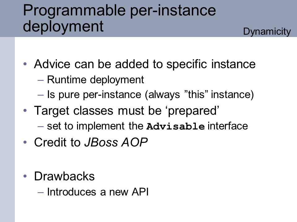 Programmable per-instance deployment Advice can be added to specific instance –Runtime deployment –Is pure per-instance (always this instance) Target classes must be prepared –set to implement the Advisable interface Credit to JBoss AOP Drawbacks –Introduces a new API Dynamicity