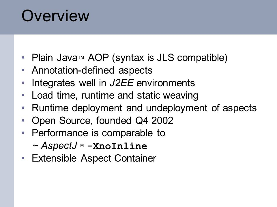 Overview Plain Java AOP (syntax is JLS compatible) Annotation-defined aspects Integrates well in J2EE environments Load time, runtime and static weaving Runtime deployment and undeployment of aspects Open Source, founded Q4 2002 Performance is comparable to ~ AspectJ -XnoInline Extensible Aspect Container
