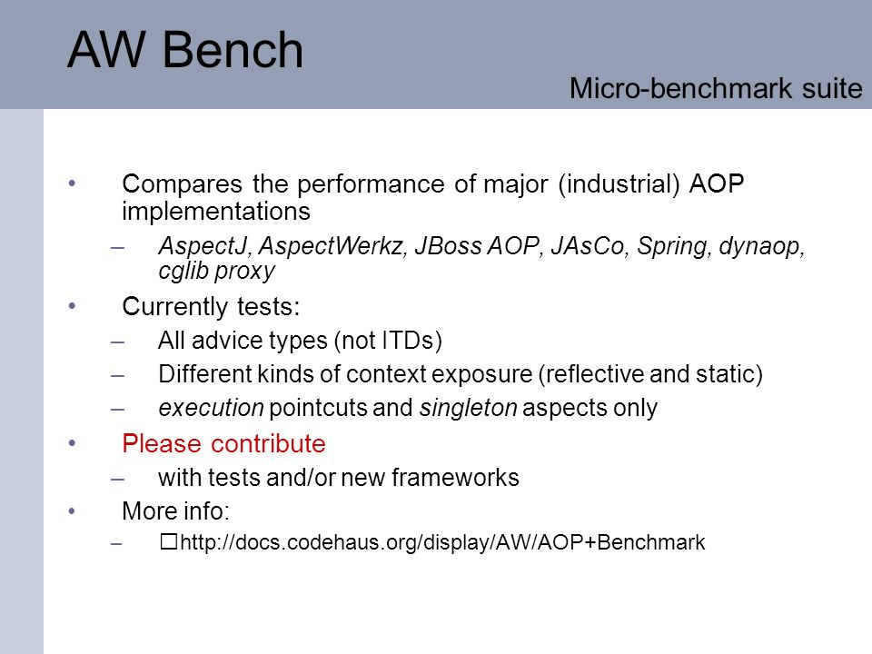 AW Bench Compares the performance of major (industrial) AOP implementations –AspectJ, AspectWerkz, JBoss AOP, JAsCo, Spring, dynaop, cglib proxy Currently tests: –All advice types (not ITDs) –Different kinds of context exposure (reflective and static) –execution pointcuts and singleton aspects only Please contribute –with tests and/or new frameworks More info: –http://docs.codehaus.org/display/AW/AOP+Benchmark Micro-benchmark suite