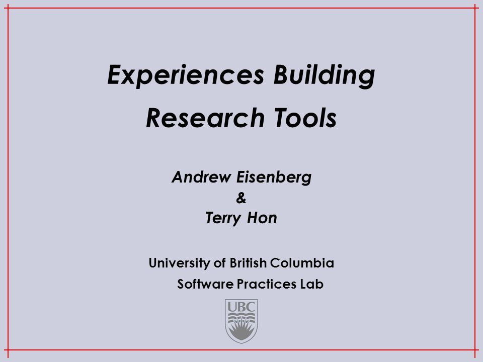 University of British Columbia Software Practices Lab Experiences Building Research Tools Andrew Eisenberg & Terry Hon
