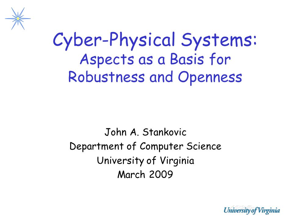 Cyber-Physical Systems: Aspects as a Basis for Robustness and Openness John A. Stankovic Department of Computer Science University of Virginia March 2