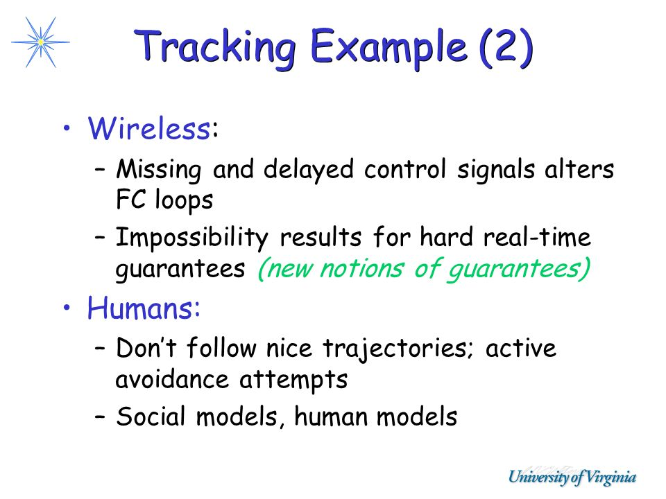 Tracking Example (2) Wireless: –Missing and delayed control signals alters FC loops –Impossibility results for hard real-time guarantees (new notions