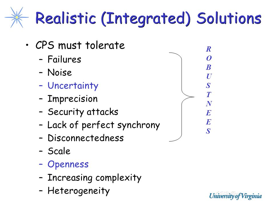Realistic (Integrated) Solutions CPS must tolerate –Failures –Noise –Uncertainty –Imprecision –Security attacks –Lack of perfect synchrony –Disconnect