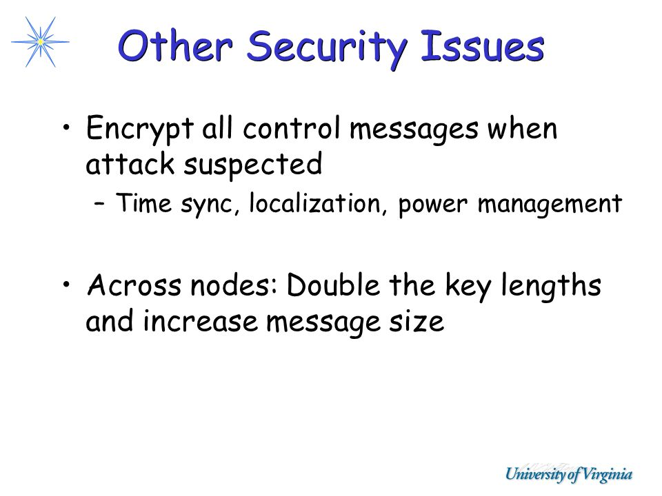 Other Security Issues Encrypt all control messages when attack suspected –Time sync, localization, power management Across nodes: Double the key lengt