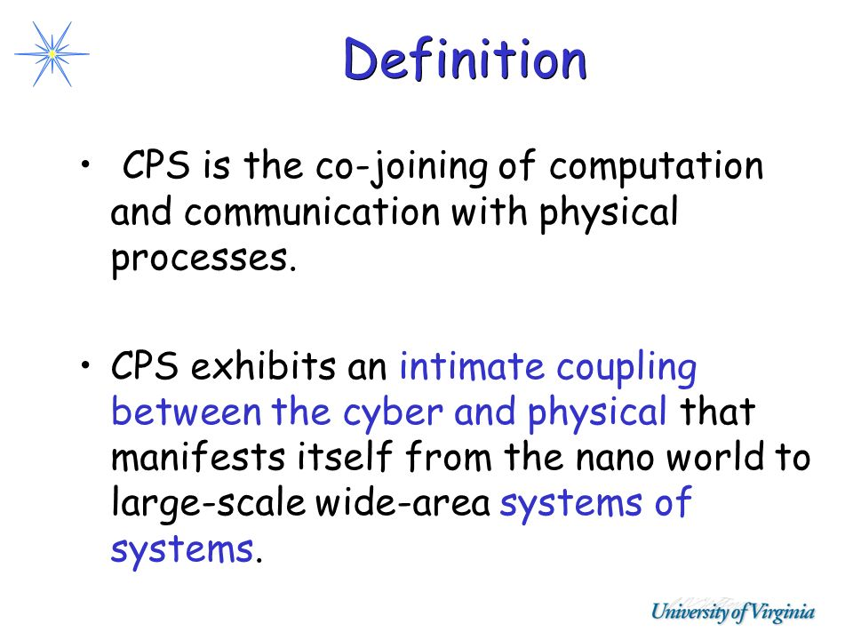 Definition CPS is the co-joining of computation and communication with physical processes. CPS exhibits an intimate coupling between the cyber and phy