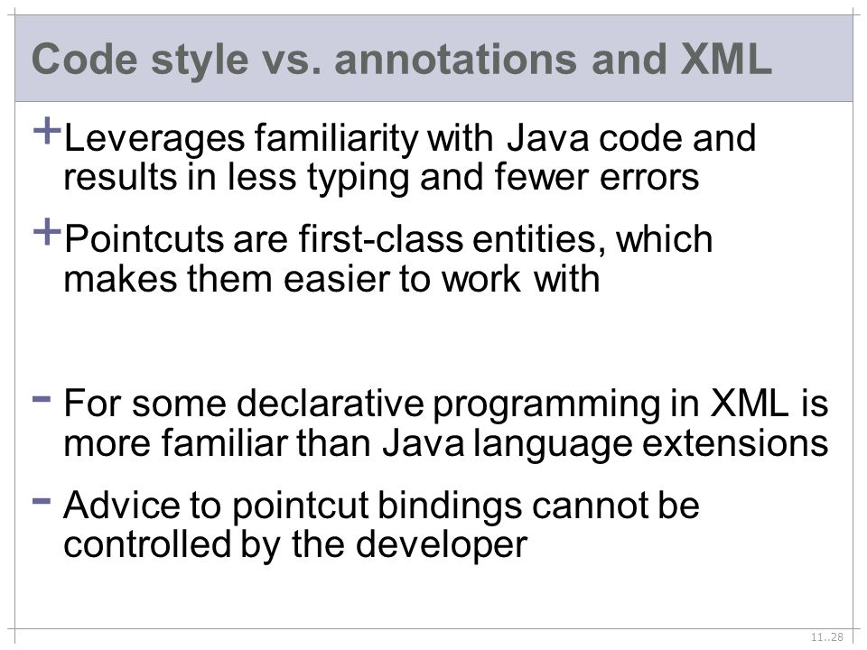 11..28 Code style vs. annotations and XML + Leverages familiarity with Java code and results in less typing and fewer errors + Pointcuts are first-cla