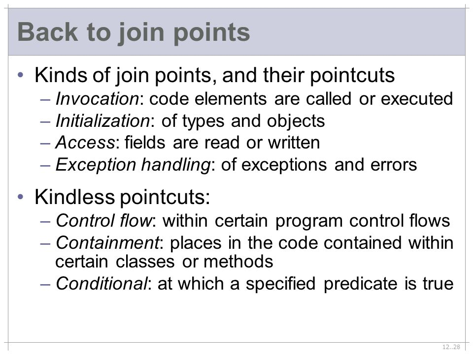 12..28 Back to join points Kinds of join points, and their pointcuts –Invocation: code elements are called or executed –Initialization: of types and objects –Access: fields are read or written –Exception handling: of exceptions and errors Kindless pointcuts: –Control flow: within certain program control flows –Containment: places in the code contained within certain classes or methods –Conditional: at which a specified predicate is true