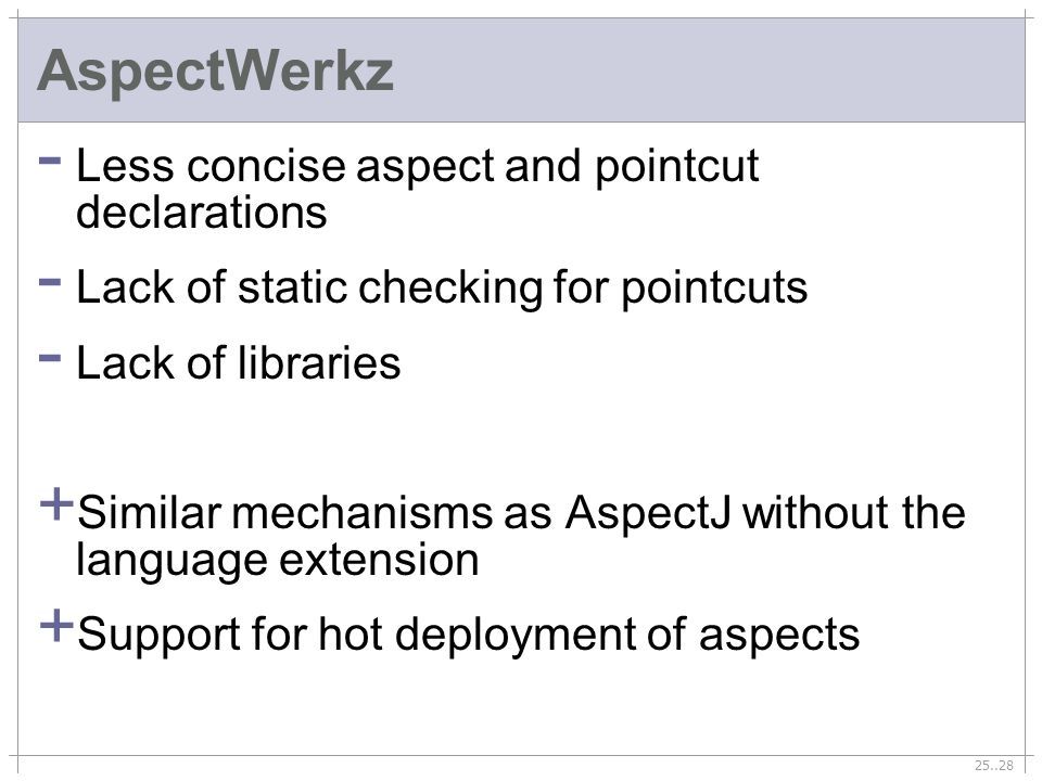 25..28 AspectWerkz - Less concise aspect and pointcut declarations - Lack of static checking for pointcuts - Lack of libraries + Similar mechanisms as