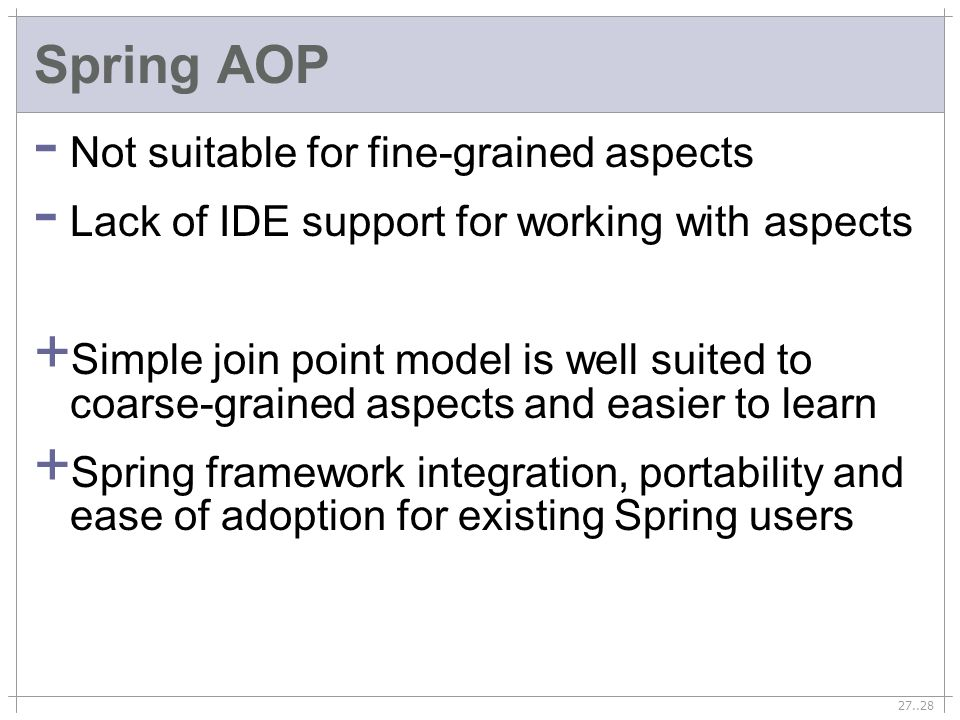 27..28 Spring AOP - Not suitable for fine-grained aspects - Lack of IDE support for working with aspects + Simple join point model is well suited to coarse-grained aspects and easier to learn + Spring framework integration, portability and ease of adoption for existing Spring users