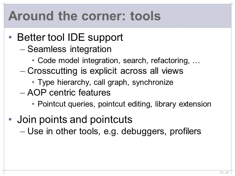 29..28 Around the corner: tools Better tool IDE support –Seamless integration Code model integration, search, refactoring, … –Crosscutting is explicit across all views Type hierarchy, call graph, synchronize –AOP centric features Pointcut queries, pointcut editing, library extension Join points and pointcuts –Use in other tools, e.g.