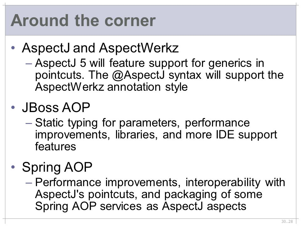 30..28 Around the corner AspectJ and AspectWerkz –AspectJ 5 will feature support for generics in pointcuts. The @AspectJ syntax will support the Aspec