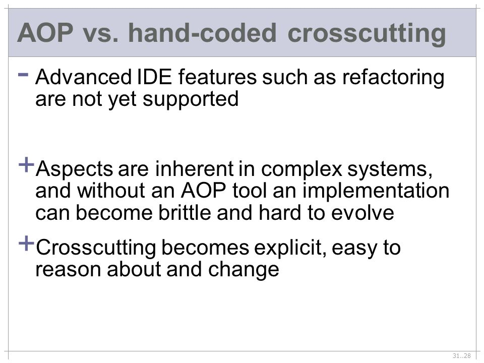 31..28 AOP vs. hand-coded crosscutting - Advanced IDE features such as refactoring are not yet supported + Aspects are inherent in complex systems, an