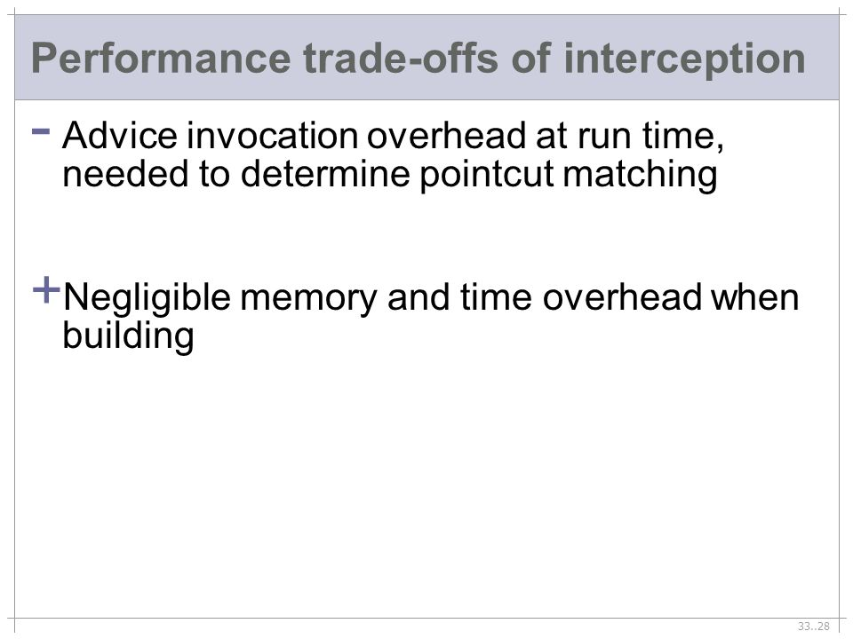 33..28 Performance trade-offs of interception - Advice invocation overhead at run time, needed to determine pointcut matching + Negligible memory and