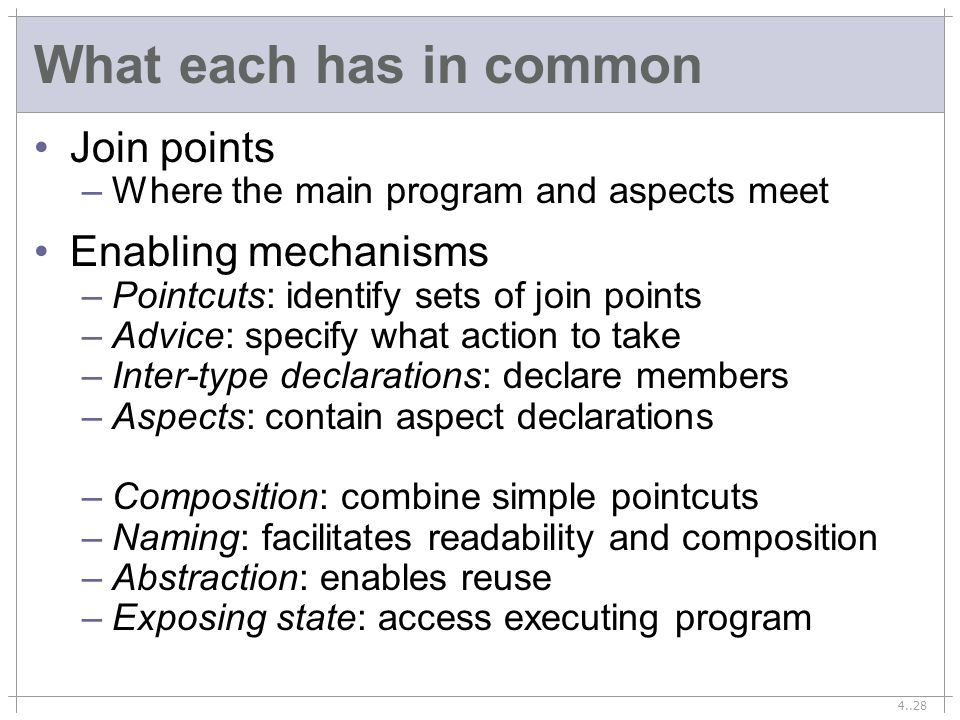 4..28 What each has in common Join points –Where the main program and aspects meet Enabling mechanisms –Pointcuts: identify sets of join points –Advice: specify what action to take –Inter-type declarations: declare members –Aspects: contain aspect declarations –Composition: combine simple pointcuts –Naming: facilitates readability and composition –Abstraction: enables reuse –Exposing state: access executing program