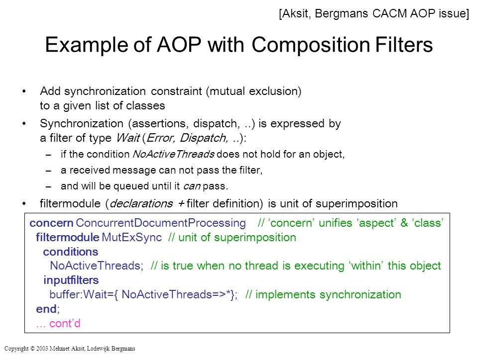 Example of AOP with Composition Filters Add synchronization constraint (mutual exclusion) to a given list of classes Synchronization (assertions, dispatch,..) is expressed by a filter of type Wait (Error, Dispatch,..): –if the condition NoActiveThreads does not hold for an object, –a received message can not pass the filter, –and will be queued until it can pass.