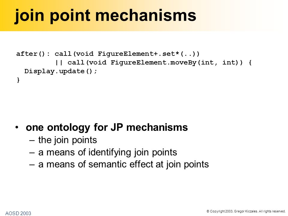 © Copyright 2003, Gregor Kiczales. All rights reserved. AOSD 2003 join point mechanisms one ontology for JP mechanisms –the join points –a means of id