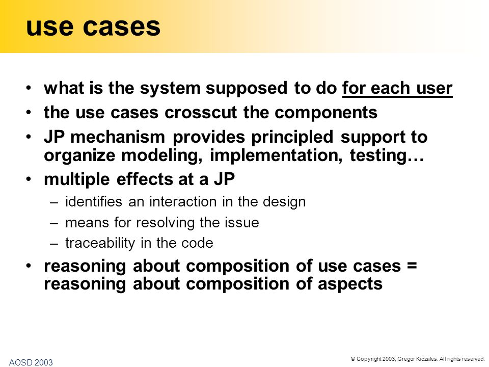 © Copyright 2003, Gregor Kiczales. All rights reserved. AOSD 2003 use cases what is the system supposed to do for each user the use cases crosscut the