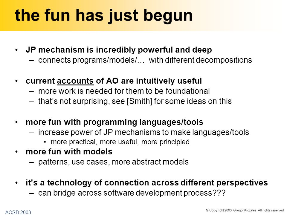 © Copyright 2003, Gregor Kiczales. All rights reserved. AOSD 2003 the fun has just begun JP mechanism is incredibly powerful and deep –connects progra