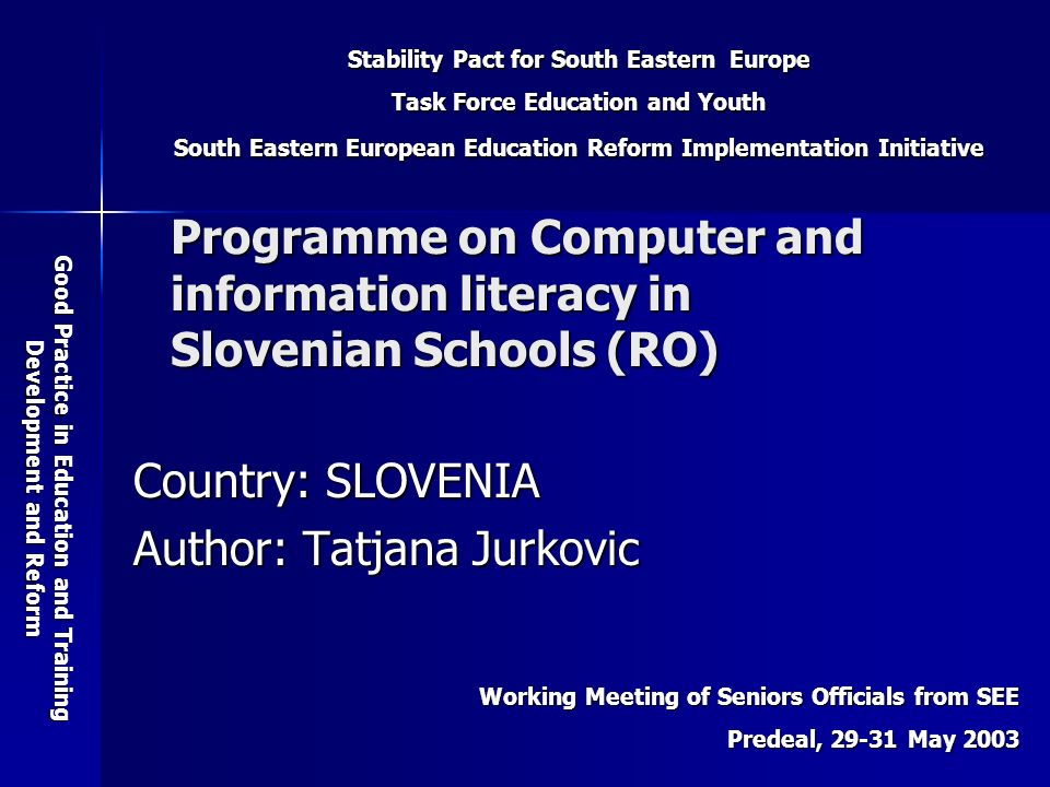Stability Pact for South Eastern Europe Task Force Education and Youth South Eastern European Education Reform Implementation Initiative Good Practice in Education and Training Development and Reform Working Meeting of Seniors Officials from SEE Predeal, 29-31 May 2003 Programme on Computer and information literacy in Slovenian Schools (RO) Country: SLOVENIA Author: Tatjana Jurkovic