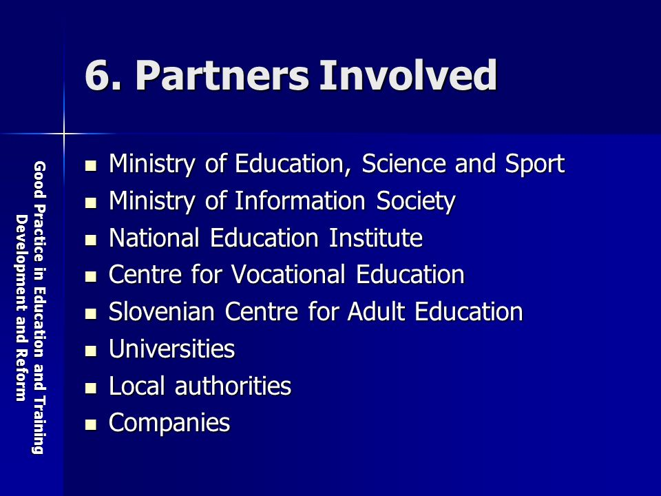 Good Practice in Education and Training Development and Reform 6. Partners Involved Ministry of Education, Science and Sport Ministry of Education, Sc