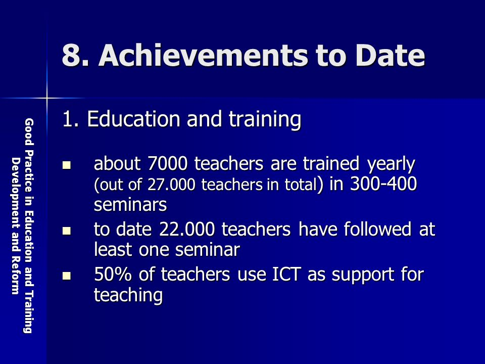 Good Practice in Education and Training Development and Reform 8. Achievements to Date 1. Education and training about 7000 teachers are trained yearl