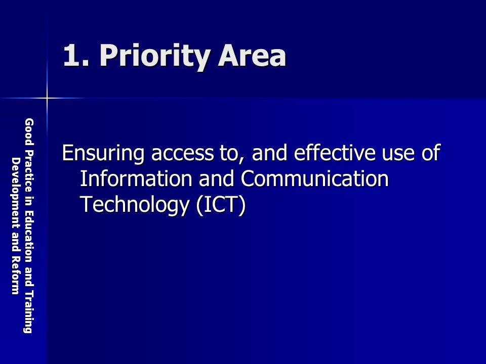 Good Practice in Education and Training Development and Reform 1. Priority Area Ensuring access to, and effective use of Information and Communication