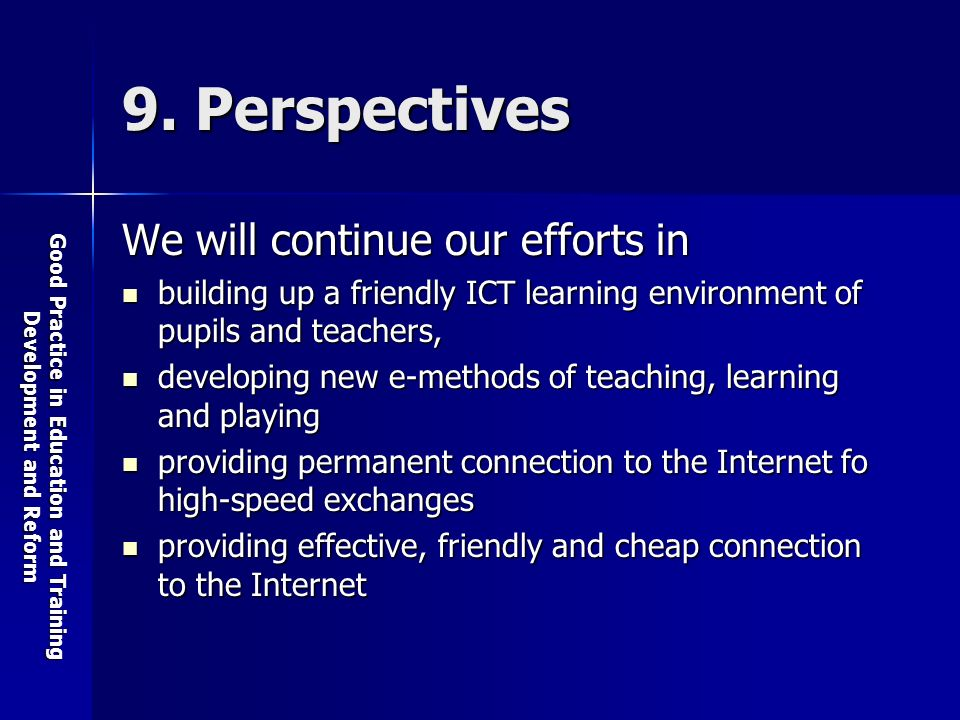 Good Practice in Education and Training Development and Reform 9. Perspectives We will continue our efforts in building up a friendly ICT learning env