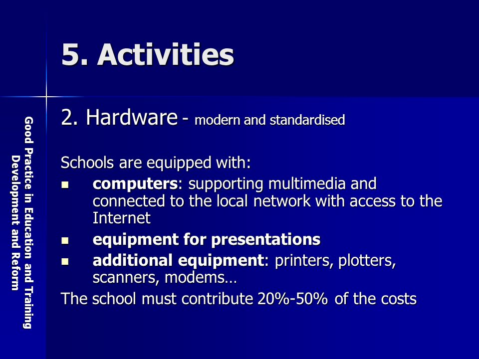Good Practice in Education and Training Development and Reform 5. Activities 2. Hardware - modern and standardised Schools are equipped with: computer