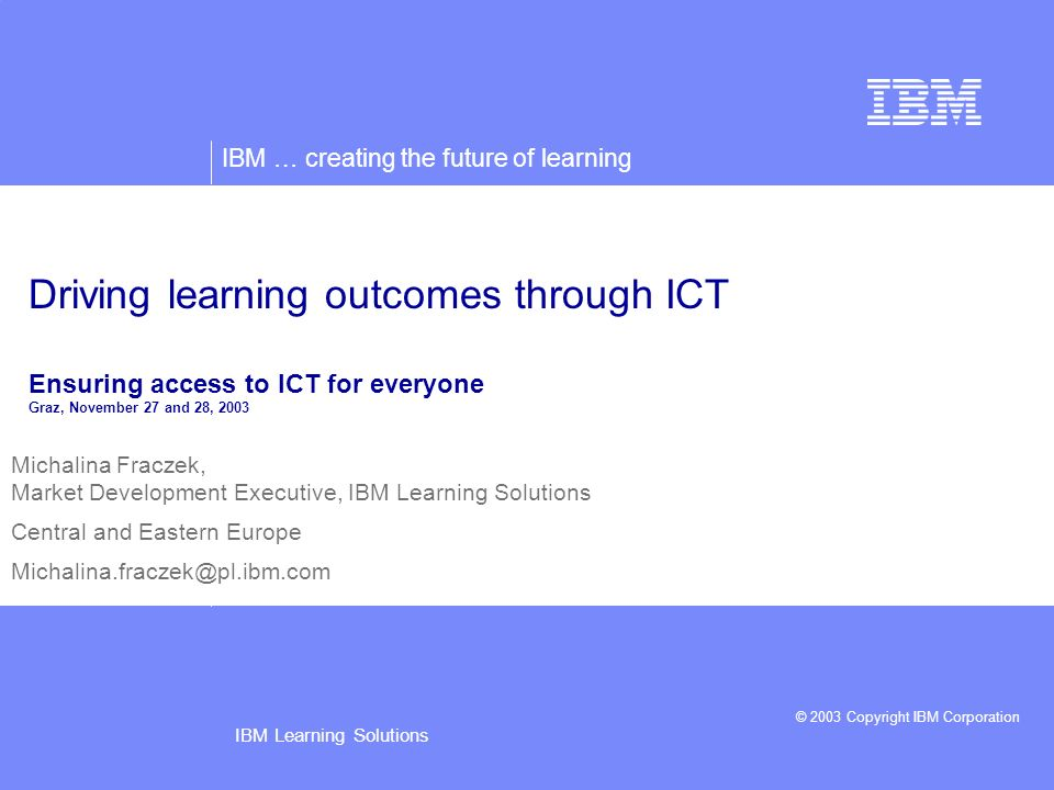 IBM … creating the future of learning © 2003 Copyright IBM Corporation IBM Learning Solutions2 IBMs e-Learning experience and commitment > 50 percent of IBM learning is now conducted online employee retention 79 % less likely to leave IBM in 1st three years.
